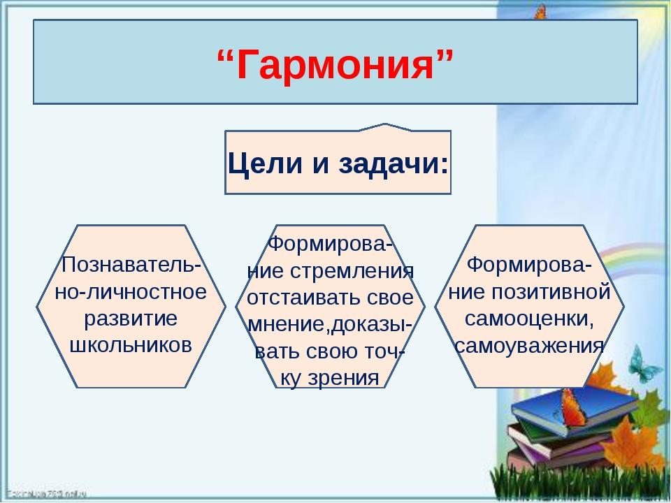 """""""Гармония"""" Цели и задачи: Познаватель- но-личностное развитие школьников Форм..."""