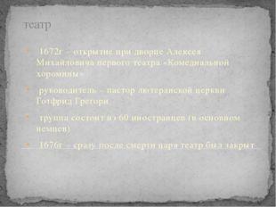 театр 1672г – открытие при дворце Алексея Михайловича первого театра «Комедиа