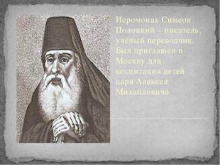 Иеромонах Симеон Полоцкий – писатель, учёный переводчик. Был приглашён в Мос