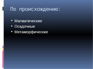 По происхождению: Магматические Осадочные Метаморфические