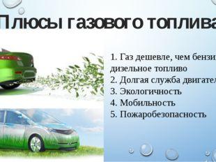 1. Газ дешевле, чем бензин или дизельное топливо 2. Долгая служба двигателя 3