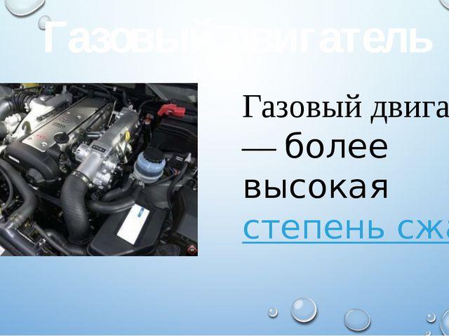 Газовый двигатель — более высокаястепень сжатия Газовый двигатель
