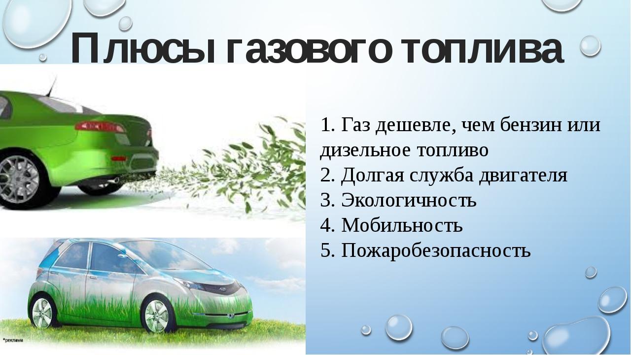 1. Газ дешевле, чем бензин или дизельное топливо 2. Долгая служба двигателя 3...