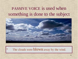 * PASSIVE VOICE is used when something is done to the subject The clouds were