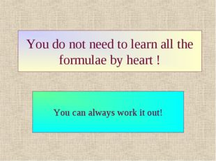 You do not need to learn all the formulae by heart ! You can always work it o