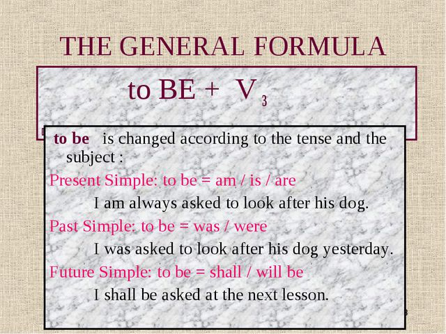 * THE GENERAL FORMULA to BE + V 3 to be is changed according to the tense and...