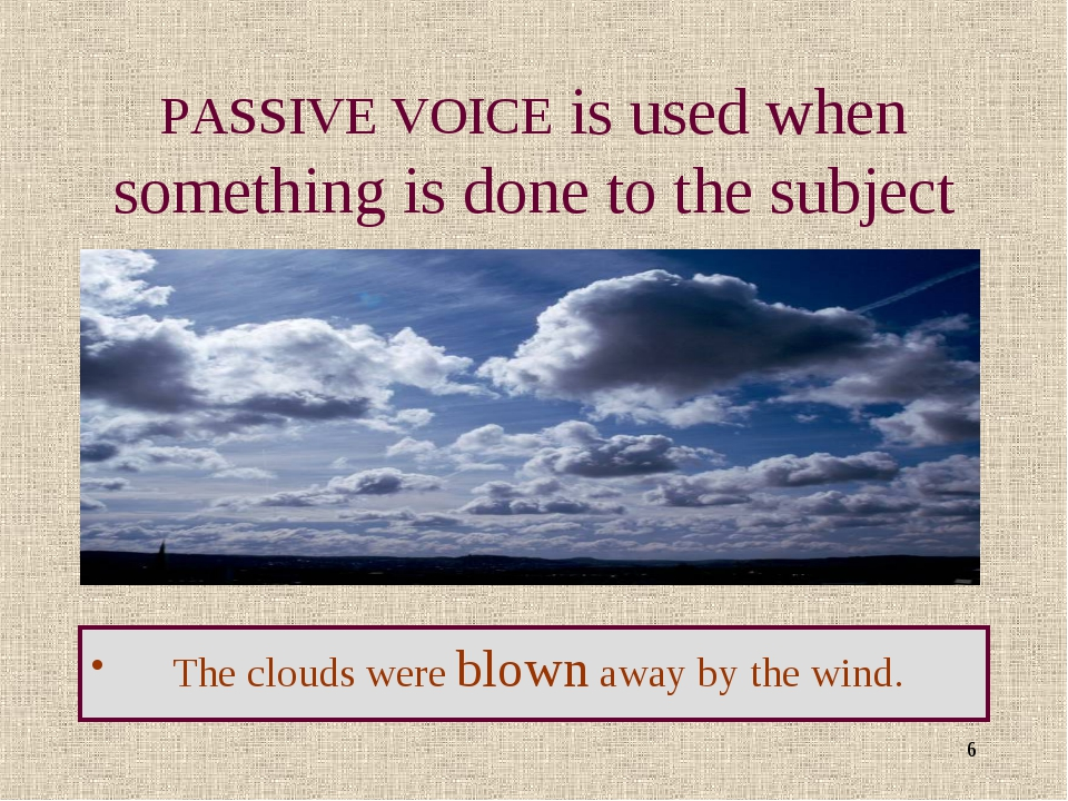* PASSIVE VOICE is used when something is done to the subject The clouds were...