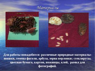 Материалы Для работы понадобятся: различные природные материалы- шишки, семен