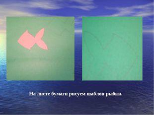 На листе бумаги рисуем шаблон рыбки.