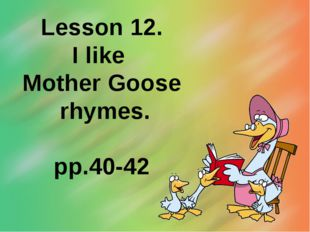 Lesson 12. I like Mother Goose rhymes. pp.40-42