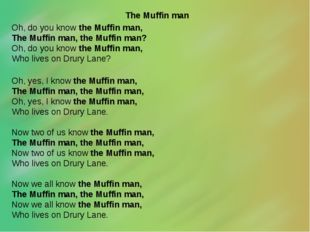 The Muffin man Oh, do you know the Muffin man, The Muffin man, the Muffin ma