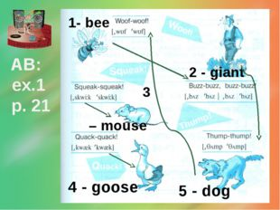 AB: ex.1 p. 21 1- bee 2 - giant 3 – mouse 4 - goose 5 - dog