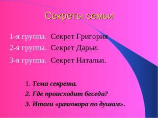Секреты семьи 1-я группа. Секрет Григория 2-я группа. Секрет Дарьи. 3-я групп