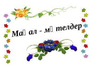 Мақал - мәтелдер