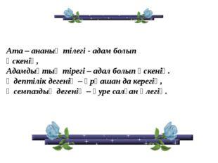 Ата – ананың тілегі - адам болып өскенің, Адамдықтың тірегі – адал болып өске