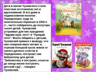 Дети в жизни Чуковского стали поистине источником сил и вдохновения. В его до