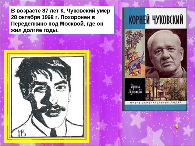 В возрасте 87 лет К. Чуковский умер 28 октября 1968 г. Похоронен в Переделкин...
