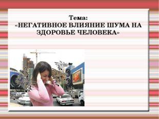 Тема: «НЕГАТИВНОЕ ВЛИЯНИЕ ШУМА НА ЗДОРОВЬЕ ЧЕЛОВЕКА»