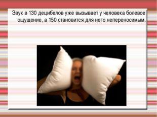 Звук в 130 децибелов уже вызывает у человека болевое ощущение, а 150 становит