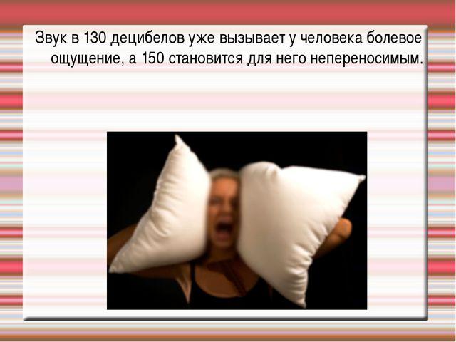 Звук в 130 децибелов уже вызывает у человека болевое ощущение, а 150 становит...