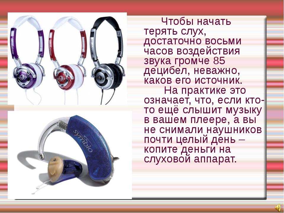 Чтобы начать терять слух, достаточно восьми часов воздействия звука громче...