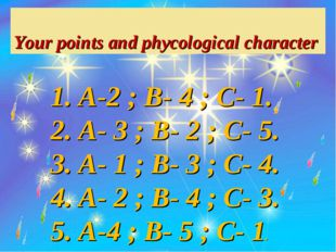 Your points and phycological character A-2 ; B- 4 ; C- 1. A- 3 ; B- 2 ; C- 5