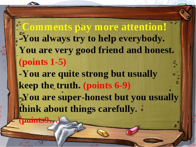 -You always try to help everybody. You are very good friend and honest. (poin...