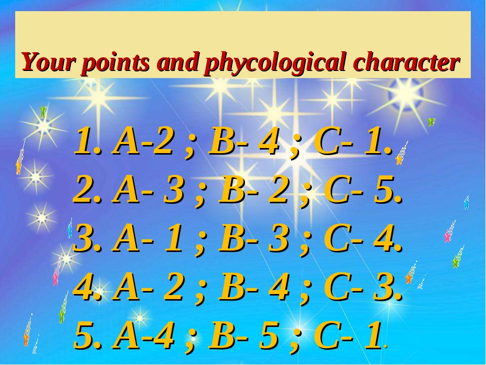 Your points and phycological character A-2 ; B- 4 ; C- 1. A- 3 ; B- 2 ; C- 5...