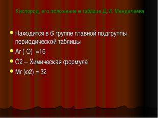 Кислород, его положение в таблице Д.И. Менделеева Находится в 6 группе главно