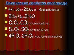 Химические свойства кислорода 4х + мо2 = 2х2ом (х –Ме или неметалл 2Н2+ О2 =2