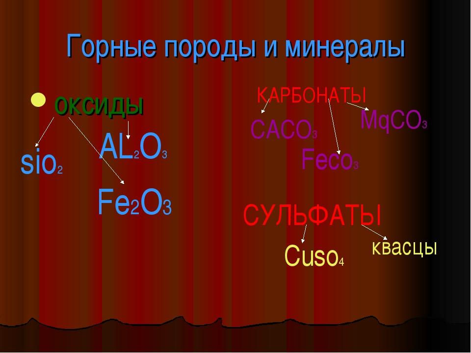 Горные породы и минералы оксиды sio2 AL2O3 Fe2O3 КАРБОНАТЫ CACO3 MqCO3 Feco3...