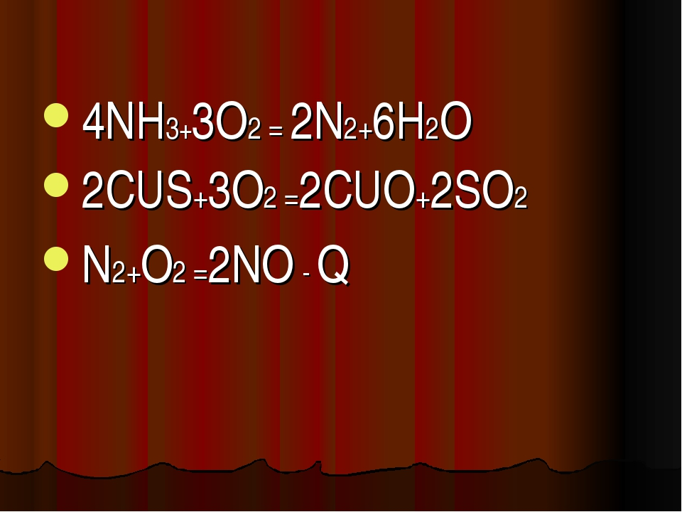 4NH3+3O2 = 2N2+6H2O 2CUS+3O2 =2CUO+2SO2 N2+O2 =2NO - Q