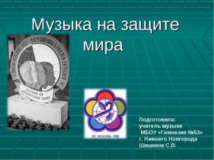 Музыка на защите мира Подготовила: учитель музыки МБОУ «Гимназия №53» г. Ниж
