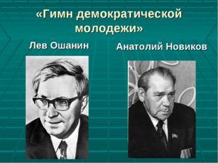 «Гимн демократической молодежи» Лев Ошанин Анатолий Новиков
