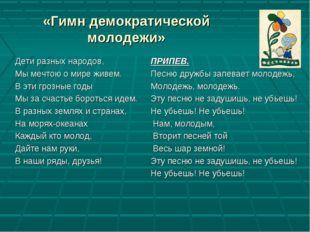 «Гимн демократической молодежи» Дети разных народов, Мы мечтою о мире живем.