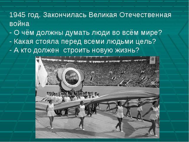 1945 год. Закончилась Великая Отечественная война - О чём должны думать люди...