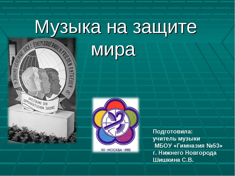Музыка на защите мира Подготовила: учитель музыки МБОУ «Гимназия №53» г. Ниж...