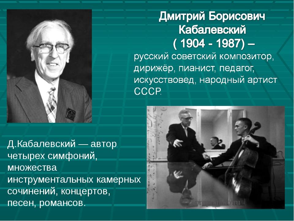 Д.Кабалевский — автор четырех симфоний, множества инструментальных камерных с...