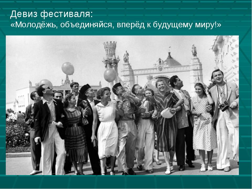 Девиз фестиваля: «Молодёжь, объединяйся, вперёд к будущему миру!»