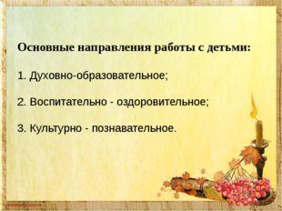 Основные направления работы с детьми: 1.Духовно-образовательное; 2.Воспита