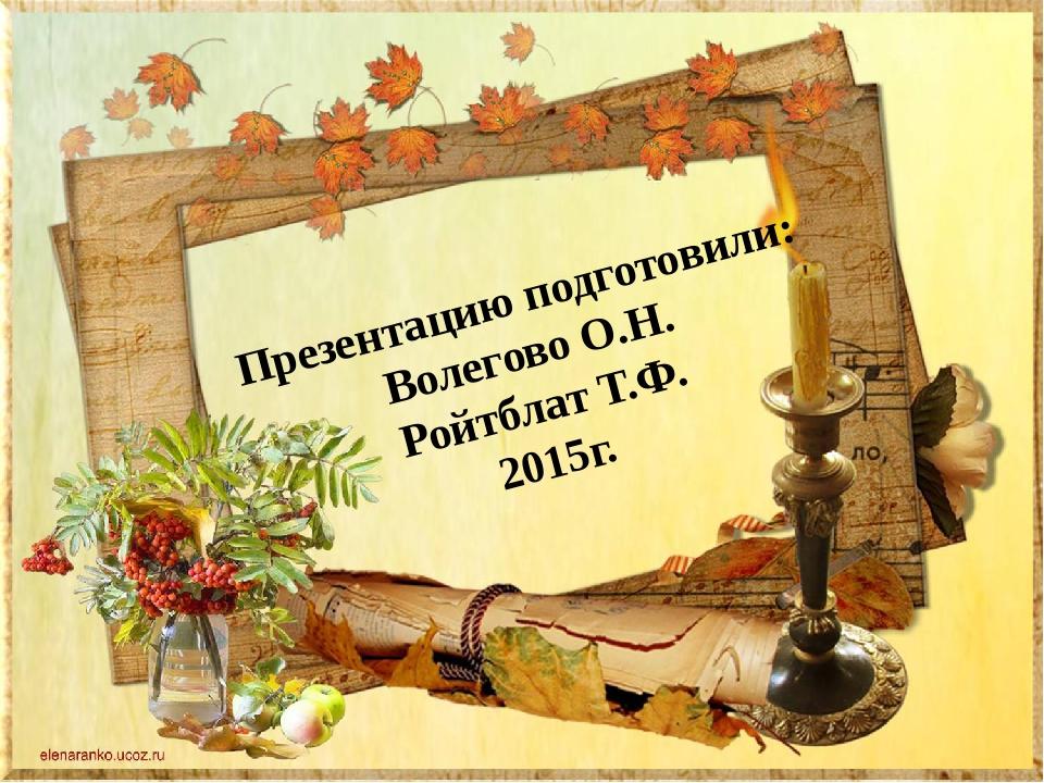 Презентацию подготовили: Волегово О.Н. Ройтблат Т.Ф. 2015г.
