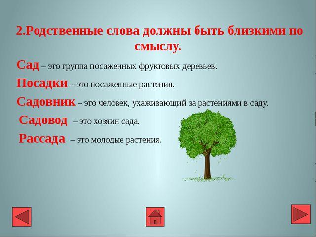 2.Родственные слова должны быть близкими по смыслу. Сад – это группа посажен...