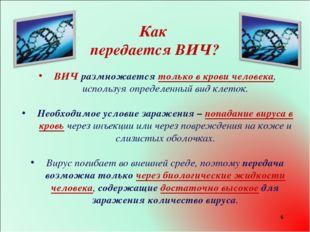 * Как передается ВИЧ? ВИЧ размножается только в крови человека, используя опр
