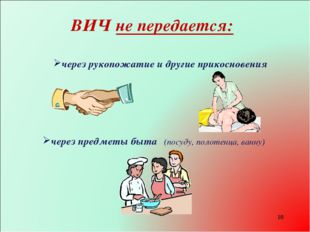 * ВИЧ не передается: через предметы быта (посуду, полотенца, ванну) через рук