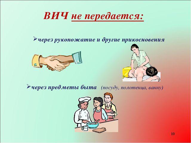 * ВИЧ не передается: через предметы быта (посуду, полотенца, ванну) через рук...