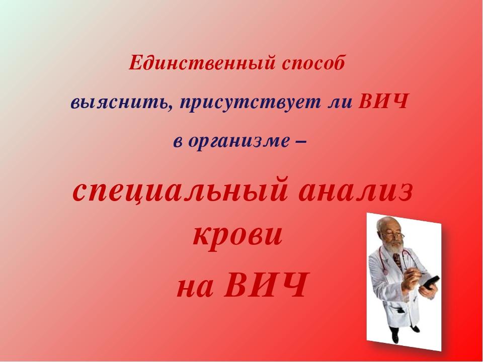 * Единственный способ выяснить, присутствует ли ВИЧ в организме – специальный...
