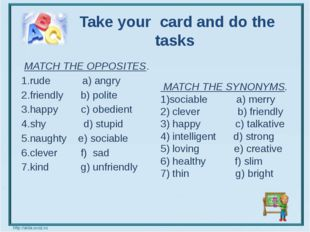 Take your card and do the tasks   MATCH THE OPPOSITES. 1.rude a) angry 2.fri