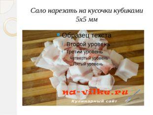 Сало нарезать на кусочки кубиками 5x5 мм