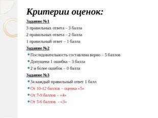 Критерии оценок: Задание №1 3 правильных ответа – 3 балла 2 правильных ответа