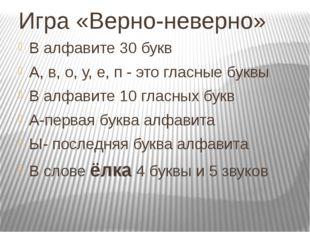 Игра «Верно-неверно» В алфавите 30 букв А, в, о, у, е, п - это гласные буквы